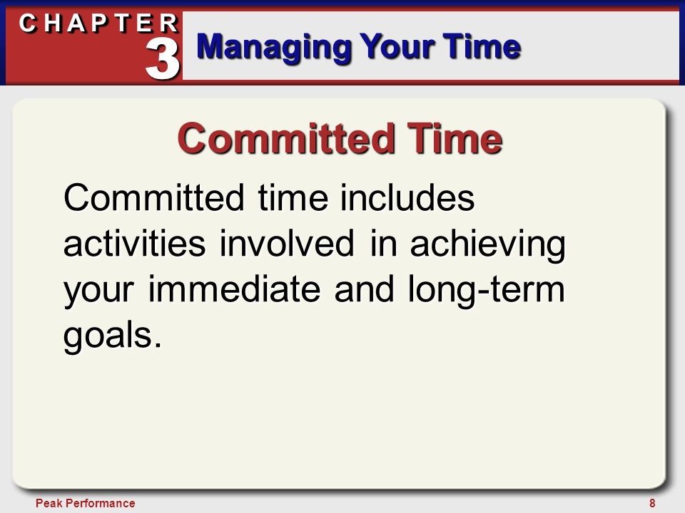 8Peak Performance C H A P T E R Managing Your Time 3 Committed Time Committed time includes activities involved in achieving your immediate and long-term goals.