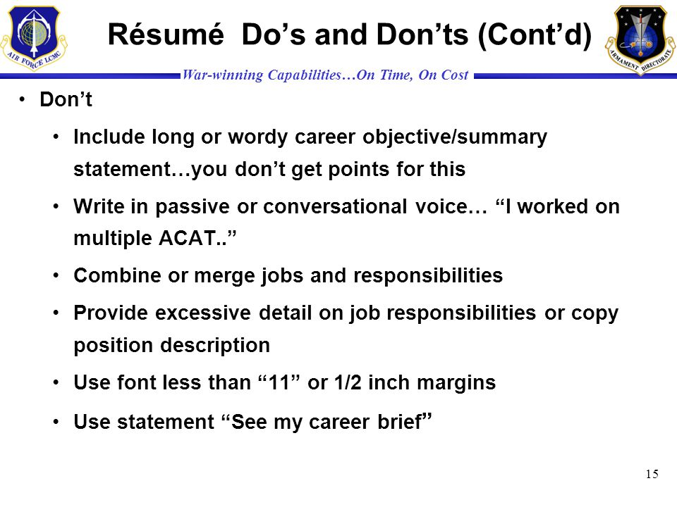 War-winning Capabilities…On Time, On Cost Résumé Dos and Donts (Contd) Dont Include long or wordy career objective/summary statement…you dont get poin