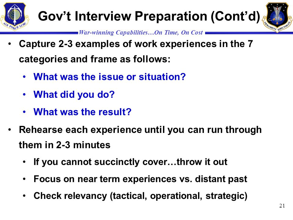 War-winning Capabilities…On Time, On Cost Govt Interview Preparation (Contd) Capture 2-3 examples of work experiences in the 7 categories and frame as