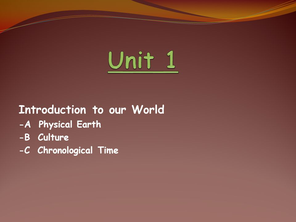 Introduction to our World -A Physical Earth -B Culture -C Chronological Time