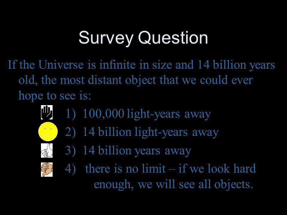 Survey Question If the Universe is infinite in size and 14 billion years old, the most distant object that we could ever hope to see is: 1) 100,000 li