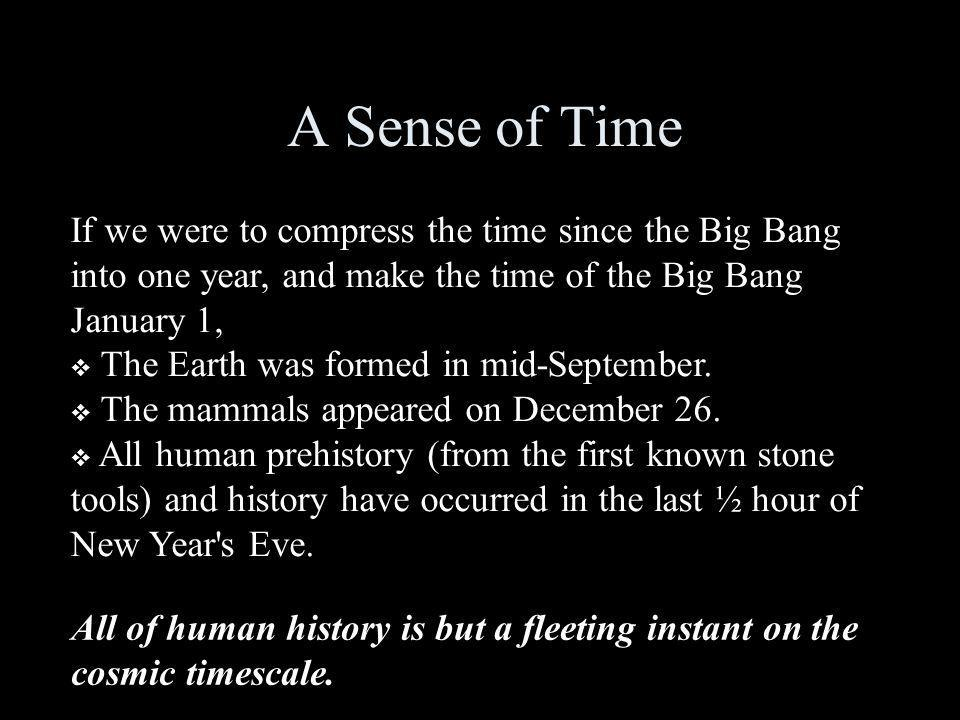 A Sense of Time If we were to compress the time since the Big Bang into one year, and make the time of the Big Bang January 1, The Earth was formed in