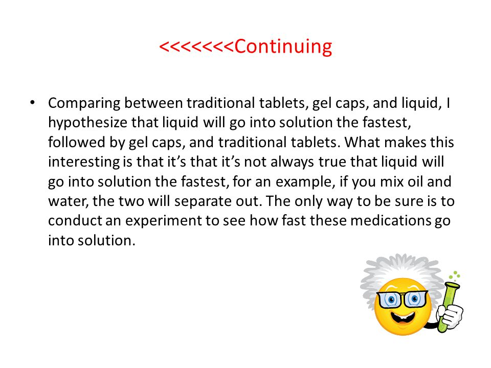 <<<<<<<Continuing Comparing between traditional tablets, gel caps, and liquid, I hypothesize that liquid will go into solution the fastest, followed b
