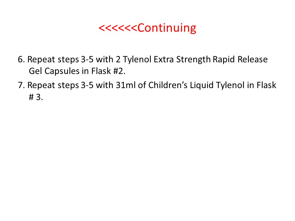 <<<<<<Continuing 6. Repeat steps 3-5 with 2 Tylenol Extra Strength Rapid Release Gel Capsules in Flask #2. 7. Repeat steps 3-5 with 31ml of Childrens