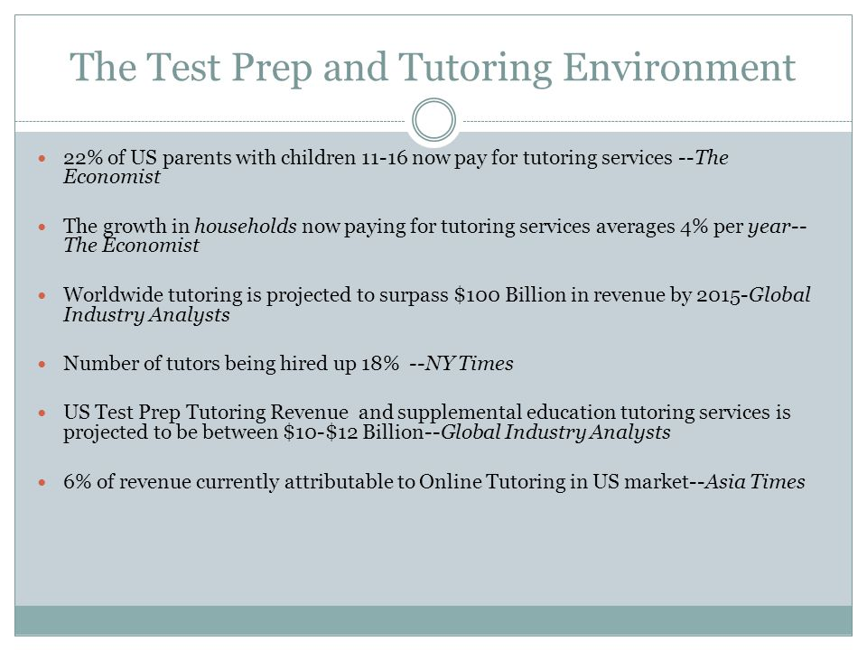 The Test Prep and Tutoring Environment 22% of US parents with children 11-16 now pay for tutoring services --The Economist The growth in households no