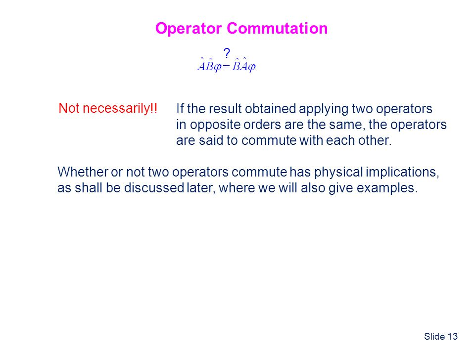 Slide 13 Operator Commutation ? Not necessarily!! If the result obtained applying two operators in opposite orders are the same, the operators are sai