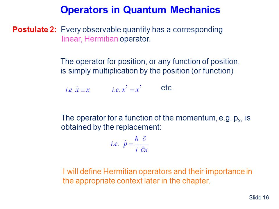 Slide 16 Operators in Quantum Mechanics Postulate 2: Every observable quantity has a corresponding linear, Hermitian operator. The operator for positi