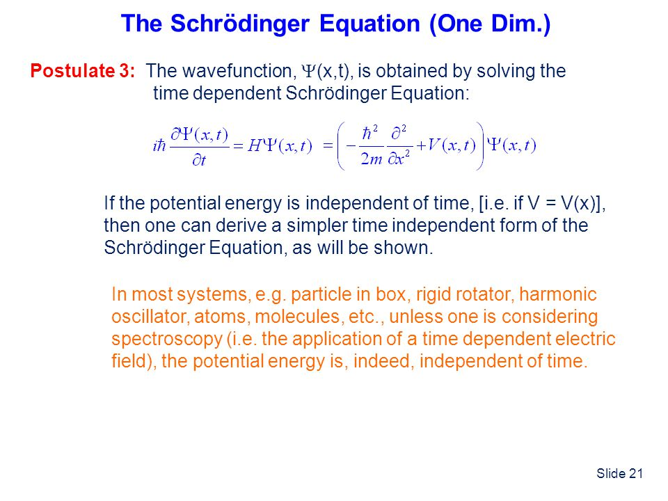 Slide 21 The Schrödinger Equation (One Dim.) Postulate 3: The wavefunction, (x,t), is obtained by solving the time dependent Schrödinger Equation: If