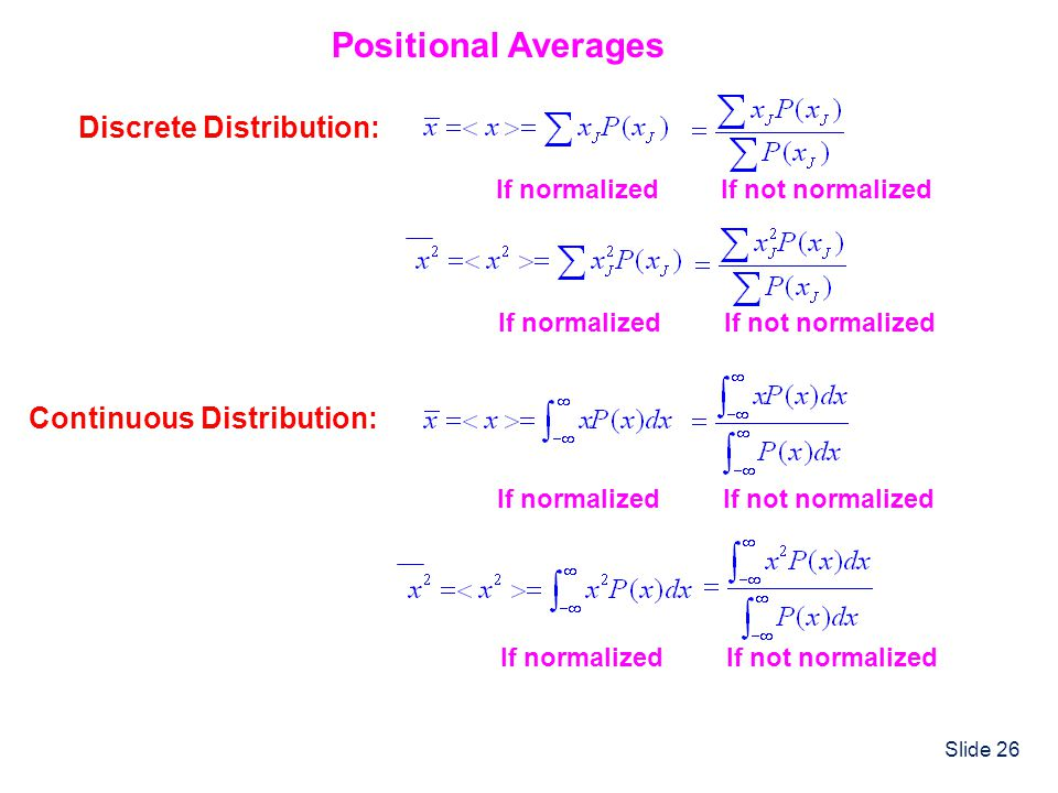 Slide 26 Positional Averages Discrete Distribution: If normalized If not normalized If normalized Continuous Distribution: If normalized If not normal