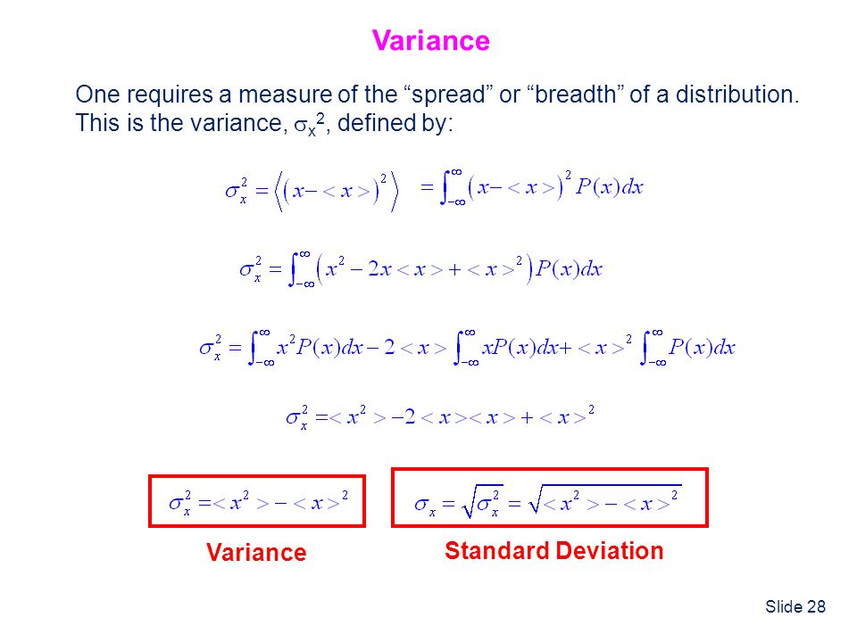 Slide 28 Variance One requires a measure of the spread or breadth of a distribution. This is the variance, x 2, defined by: Variance Standard Deviatio