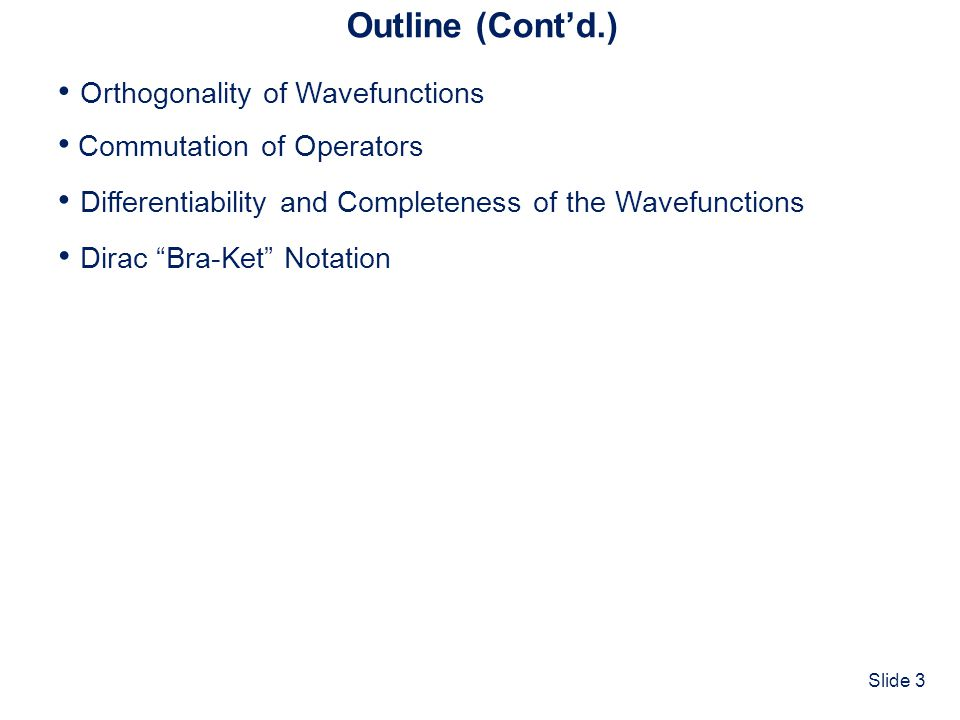 Slide 3 Outline (Contd.) Commutation of Operators Differentiability and Completeness of the Wavefunctions Dirac Bra-Ket Notation Orthogonality of Wave