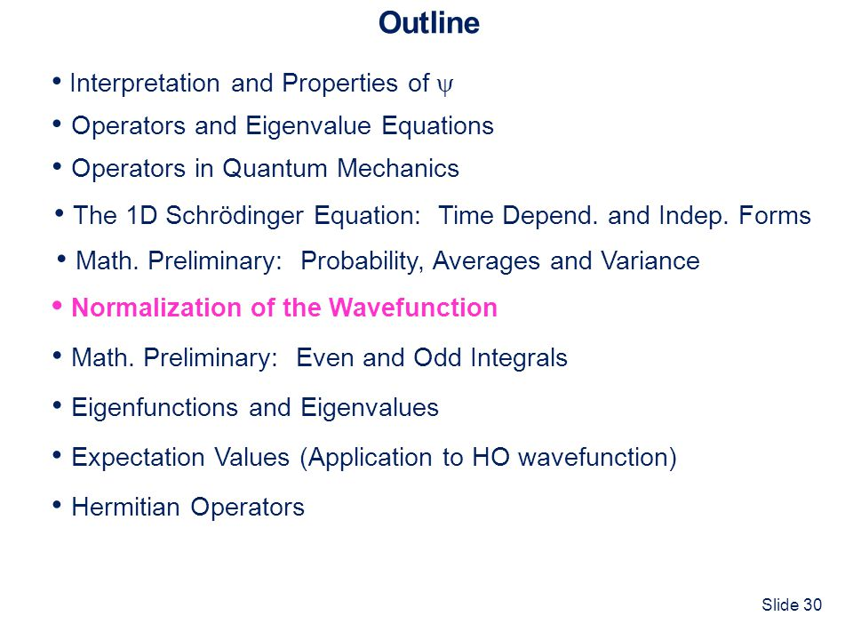 Slide 30 Outline Interpretation and Properties of Operators and Eigenvalue Equations Normalization of the Wavefunction Operators in Quantum Mechanics