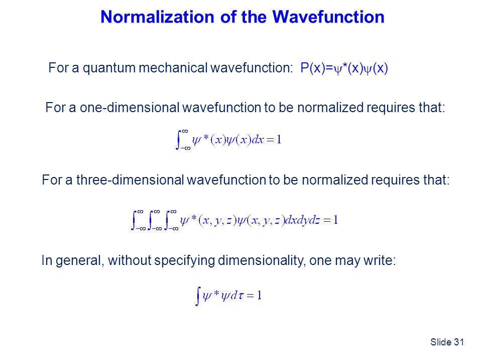 Slide 31 Normalization of the Wavefunction For a quantum mechanical wavefunction: P(x)= *(x) (x) For a one-dimensional wavefunction to be normalized r