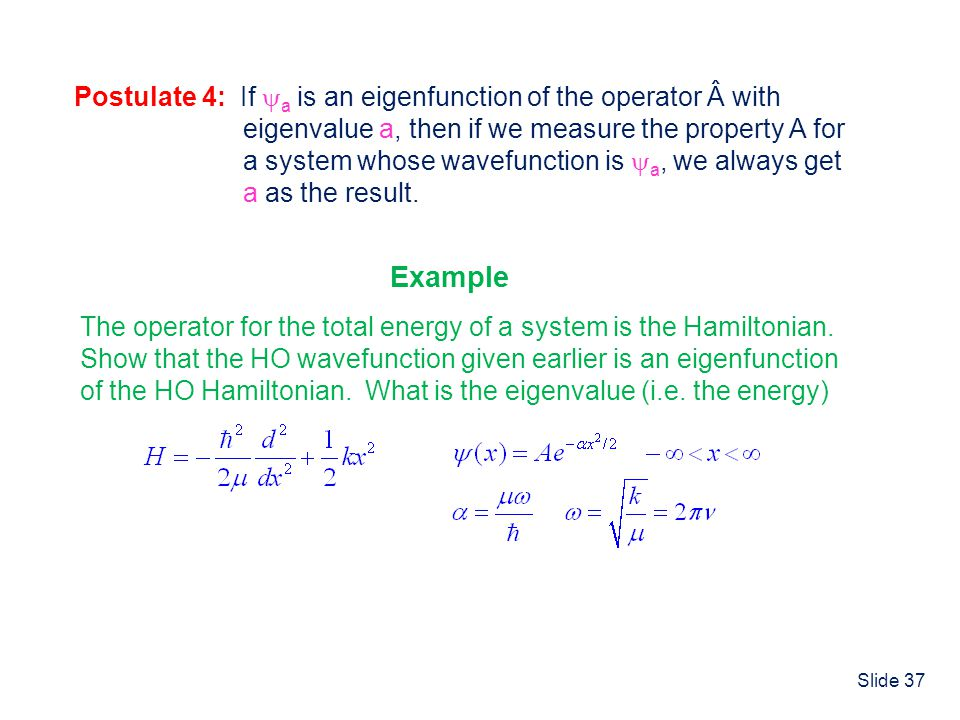 Slide 37 Eigenfunctions and Eigenvalues Postulate 4: If a is an eigenfunction of the operator  with eigenvalue a, then if we measure the property A f