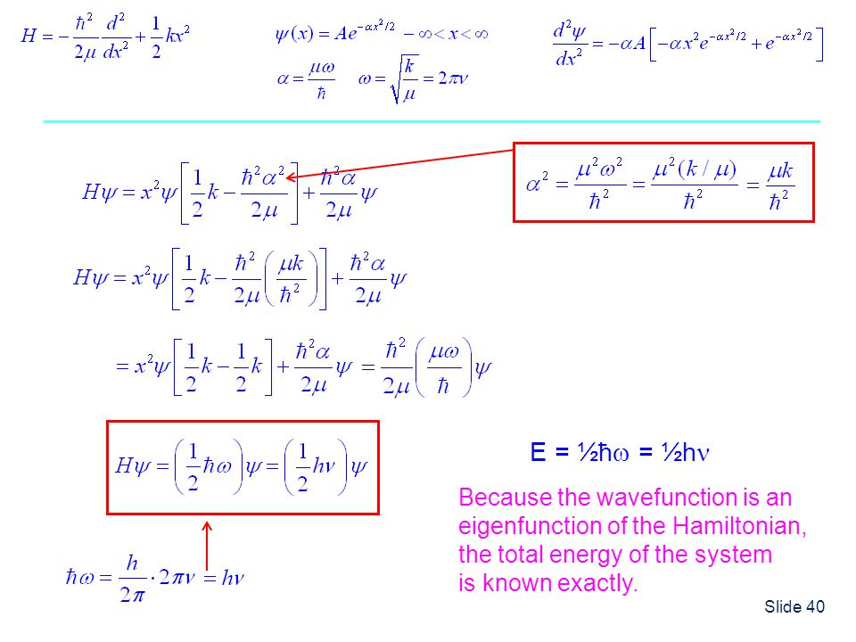 Slide 40 E = ½ħ = ½h Because the wavefunction is an eigenfunction of the Hamiltonian, the total energy of the system is known exactly.