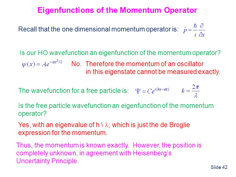 Slide 42 Eigenfunctions of the Momentum Operator Recall that the one dimensional momentum operator is: Is our HO wavefunction an eigenfunction of the