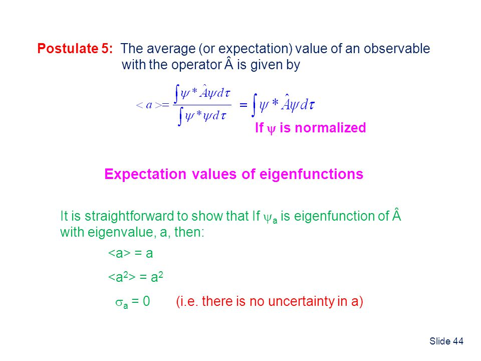 Slide 44 Expectation Values Postulate 5: The average (or expectation) value of an observable with the operator  is given by If is normalized Expectat