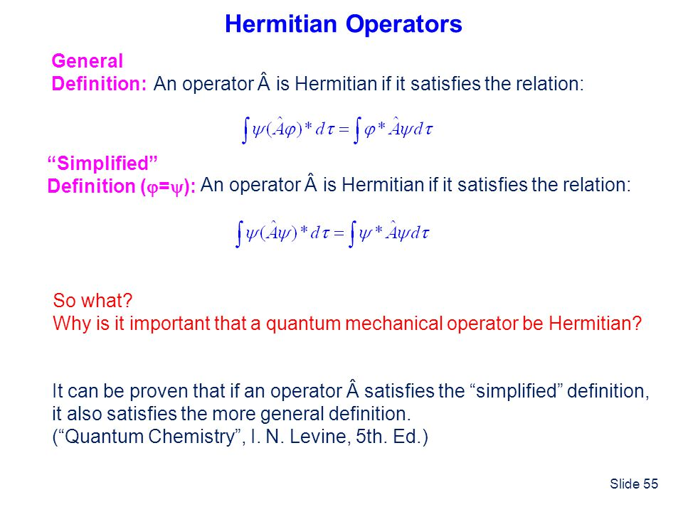 Slide 55 Hermitian Operators General Definition: An operator  is Hermitian if it satisfies the relation: Simplified Definition ( = ): An operator  i