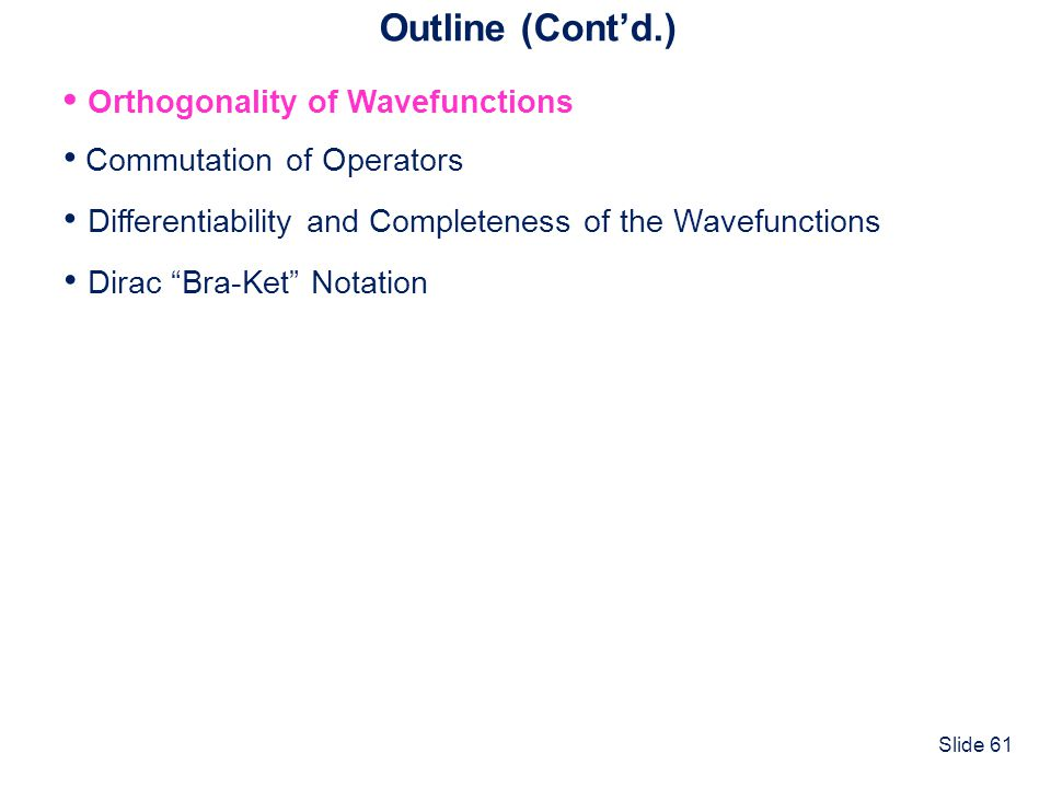 Slide 61 Outline (Contd.) Commutation of Operators Differentiability and Completeness of the Wavefunctions Dirac Bra-Ket Notation Orthogonality of Wav