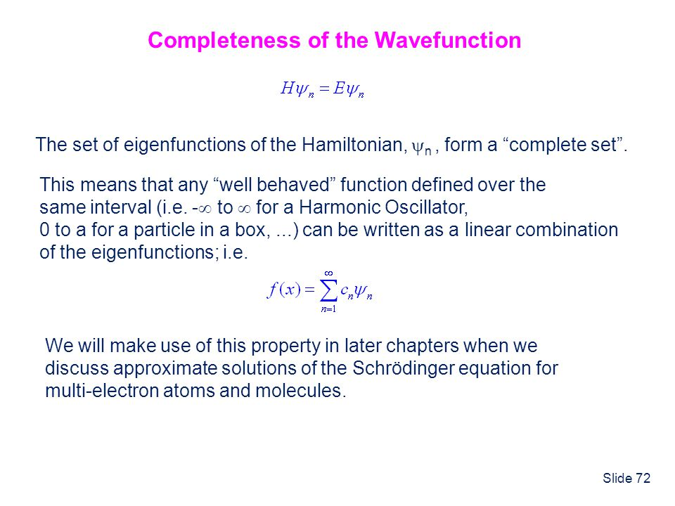 Slide 72 Completeness of the Wavefunction The set of eigenfunctions of the Hamiltonian, n, form a complete set. This means that any well behaved funct