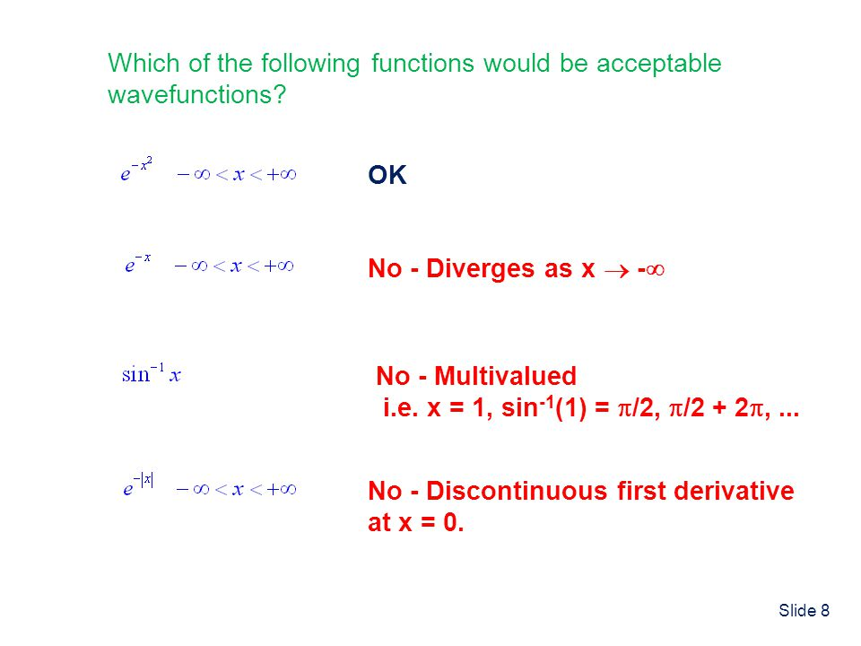 Slide 8 Which of the following functions would be acceptable wavefunctions? OK No - Diverges as x - No - Multivalued i.e. x = 1, sin -1 (1) = /2, /2 +