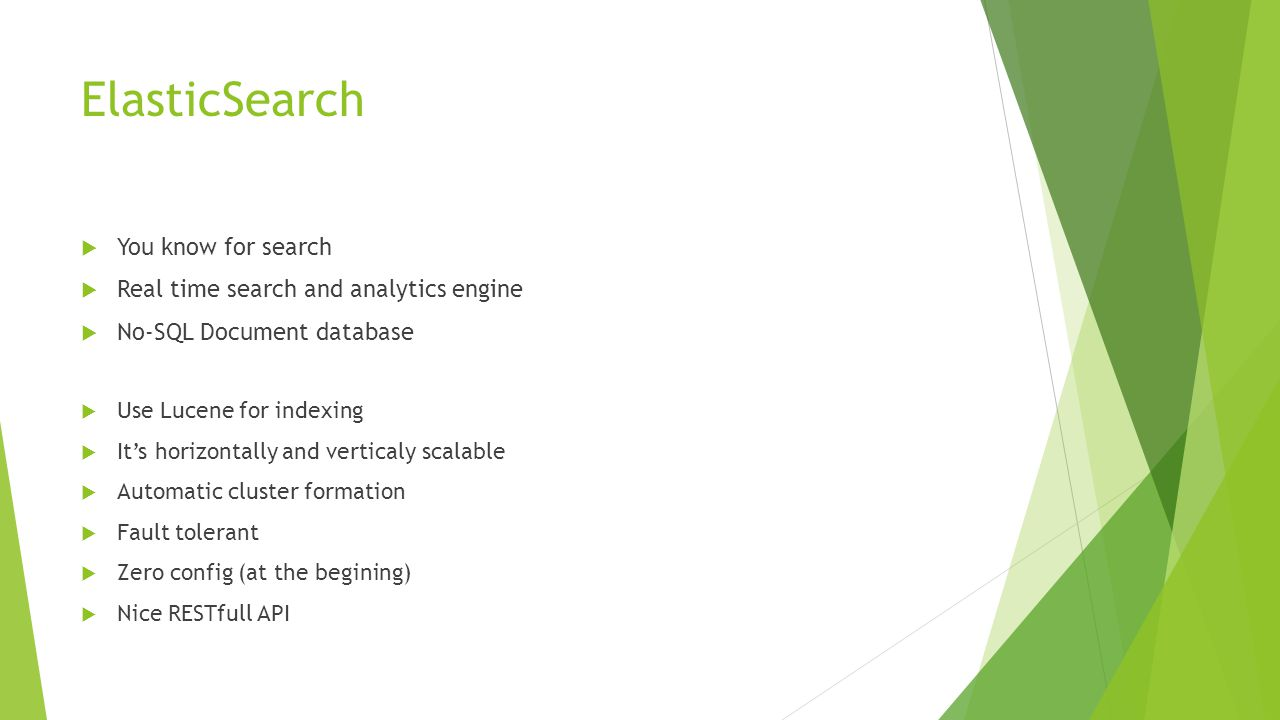 ElasticSearch You know for search Real time search and analytics engine No-SQL Document database Use Lucene for indexing Its horizontally and vertical