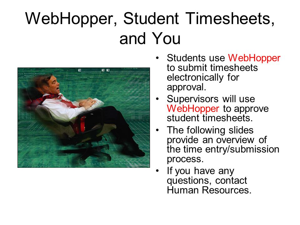 WebHopper, Student Timesheets, and You Students use WebHopper to submit timesheets electronically for approval.