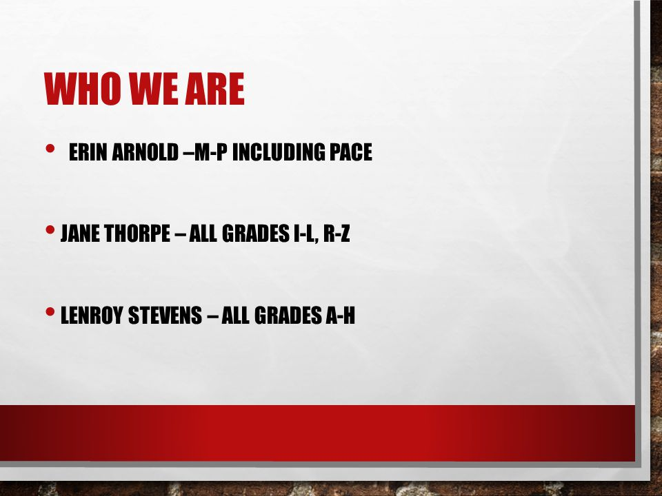 WHO WE ARE ERIN ARNOLD –M-P INCLUDING PACE JANE THORPE – ALL GRADES I-L, R-Z LENROY STEVENS – ALL GRADES A-H