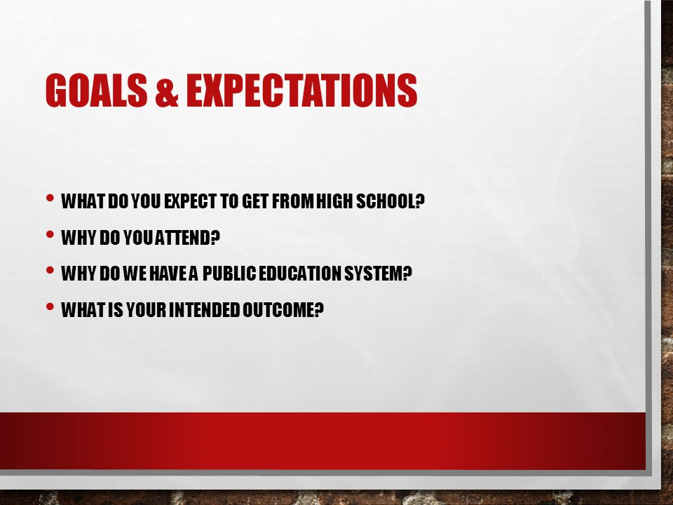 GOALS & EXPECTATIONS WHAT DO YOU EXPECT TO GET FROM HIGH SCHOOL? WHY DO YOU ATTEND? WHY DO WE HAVE A PUBLIC EDUCATION SYSTEM? WHAT IS YOUR INTENDED OU