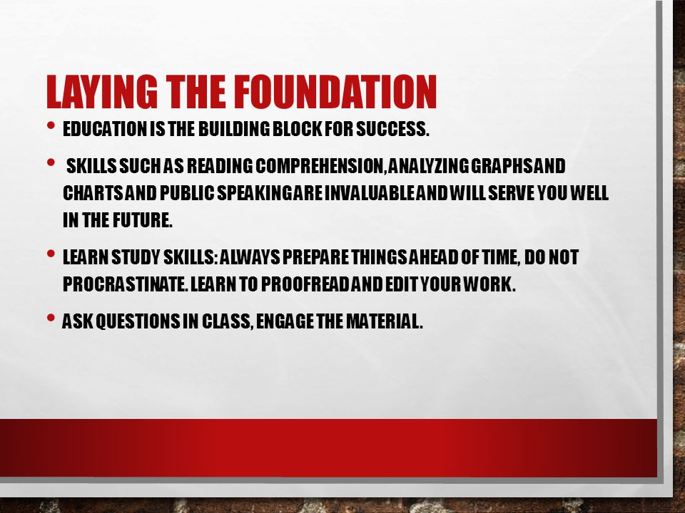 LAYING THE FOUNDATION EDUCATION IS THE BUILDING BLOCK FOR SUCCESS. SKILLS SUCH AS READING COMPREHENSION, ANALYZING GRAPHS AND CHARTS AND PUBLIC SPEAKI