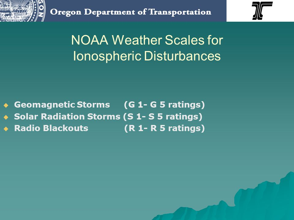 NOAA Weather Scales for Ionospheric Disturbances Geomagnetic Storms (G 1- G 5 ratings) Solar Radiation Storms (S 1- S 5 ratings) Radio Blackouts (R 1-