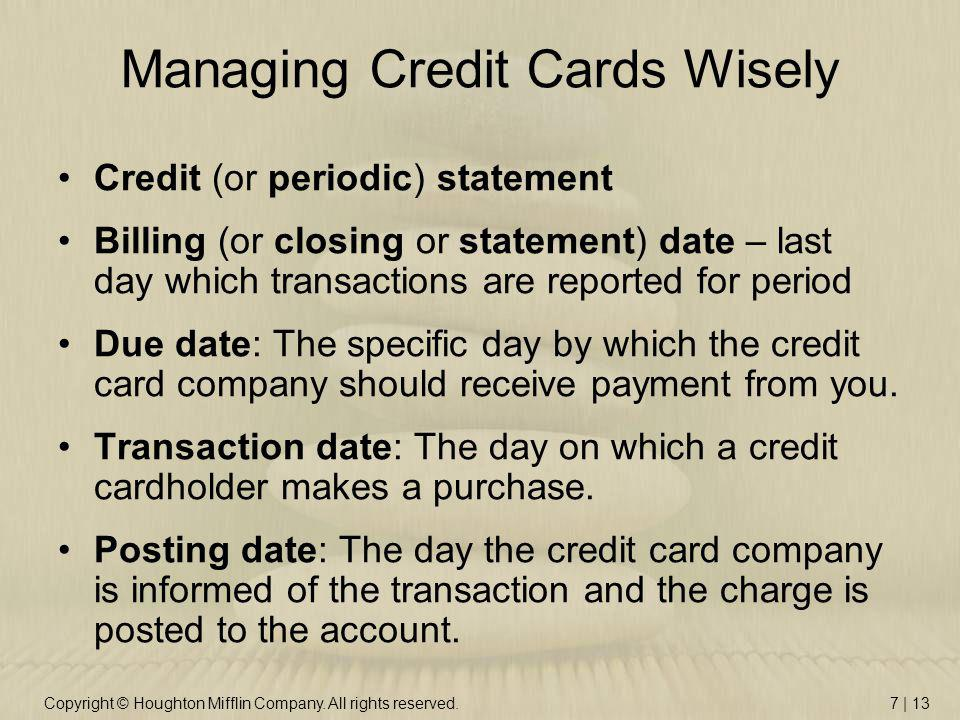 Copyright © Houghton Mifflin Company. All rights reserved.7 | 13 Managing Credit Cards Wisely Credit (or periodic) statement Billing (or closing or st