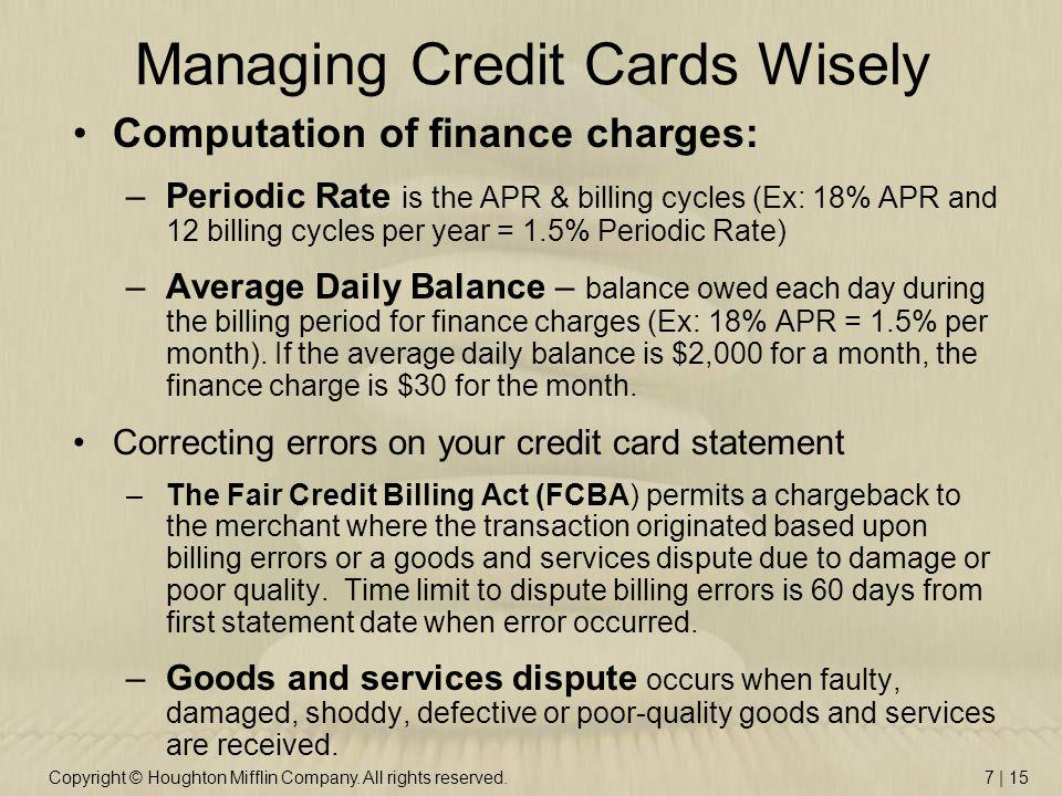 Copyright © Houghton Mifflin Company. All rights reserved.7 | 15 Managing Credit Cards Wisely Computation of finance charges: –Periodic Rate is the AP