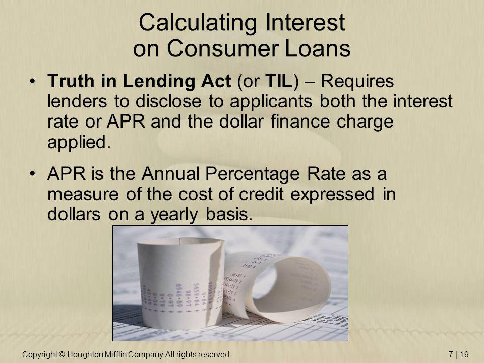 Copyright © Houghton Mifflin Company. All rights reserved.7 | 19 Calculating Interest on Consumer Loans Truth in Lending Act (or TIL) – Requires lende