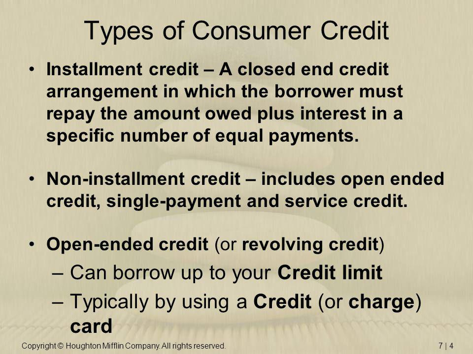 Copyright © Houghton Mifflin Company. All rights reserved.7 | 4 Types of Consumer Credit Installment credit – A closed end credit arrangement in which