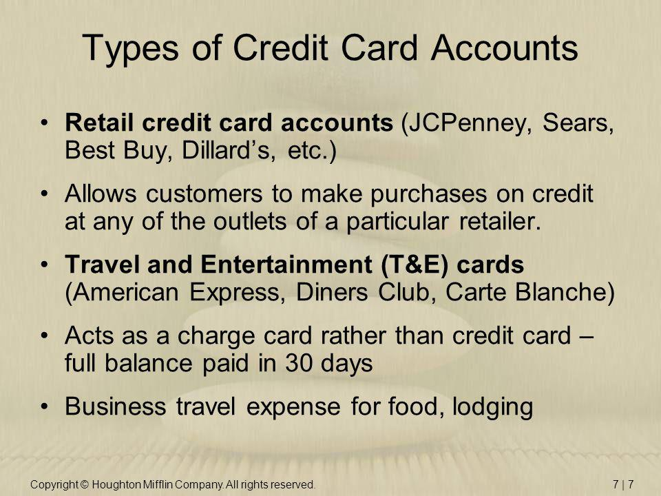 Copyright © Houghton Mifflin Company. All rights reserved.7 | 7 Types of Credit Card Accounts Retail credit card accounts (JCPenney, Sears, Best Buy,