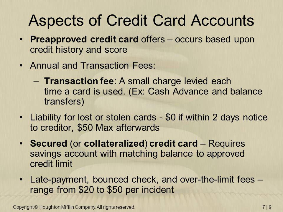 Copyright © Houghton Mifflin Company. All rights reserved.7 | 9 Aspects of Credit Card Accounts Preapproved credit card offers – occurs based upon cre