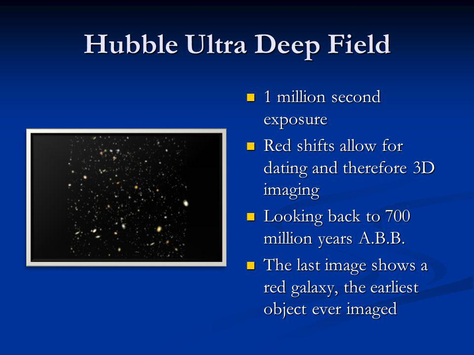 Hubble Ultra Deep Field 1 million second exposure Red shifts allow for dating and therefore 3D imaging Looking back to 700 million years A.B.B. The la