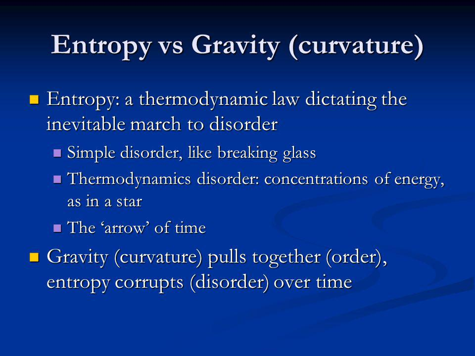 Entropy vs Gravity (curvature) Entropy: a thermodynamic law dictating the inevitable march to disorder Entropy: a thermodynamic law dictating the inev