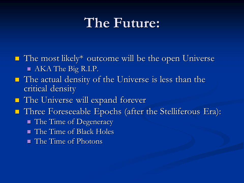 The Future: The most likely* outcome will be the open Universe The most likely* outcome will be the open Universe AKA The Big R.I.P. AKA The Big R.I.P