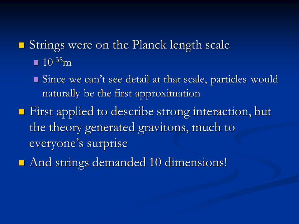 Strings were on the Planck length scale Strings were on the Planck length scale 10 -35 m 10 -35 m Since we cant see detail at that scale, particles would naturally be the first approximation Since we cant see detail at that scale, particles would naturally be the first approximation First applied to describe strong interaction, but the theory generated gravitons, much to everyones surprise First applied to describe strong interaction, but the theory generated gravitons, much to everyones surprise And strings demanded 10 dimensions.