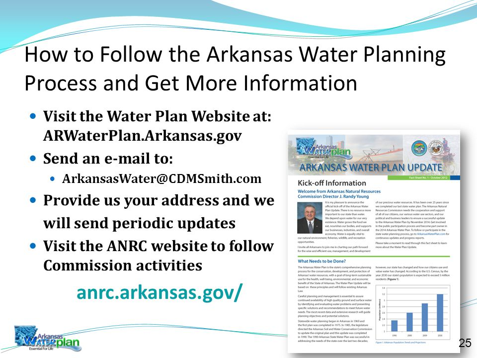 How to Follow the Arkansas Water Planning Process and Get More Information Visit the Water Plan Website at: ARWaterPlan.Arkansas.gov Send an e-mail to: ArkansasWater@CDMSmith.com Provide us your address and we will send periodic updates Visit the ANRC website to follow Commission activities anrc.arkansas.gov/ 25