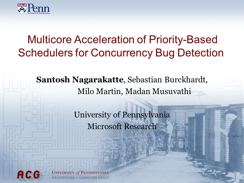 Multicore Acceleration of Priority-Based Schedulers for Concurrency Bug Detection Santosh Nagarakatte, Sebastian Burckhardt, Milo Martin, Madan Musuvathi University of Pennsylvania Microsoft Research