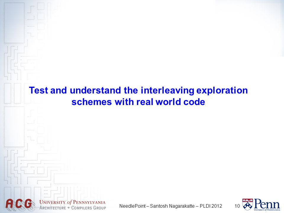 10NeedlePoint – Santosh Nagarakatte – PLDI 2012 Test and understand the interleaving exploration schemes with real world code