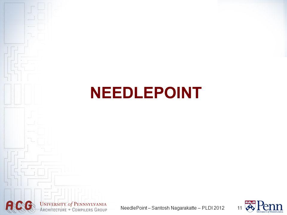11 NEEDLEPOINT NeedlePoint – Santosh Nagarakatte – PLDI 2012