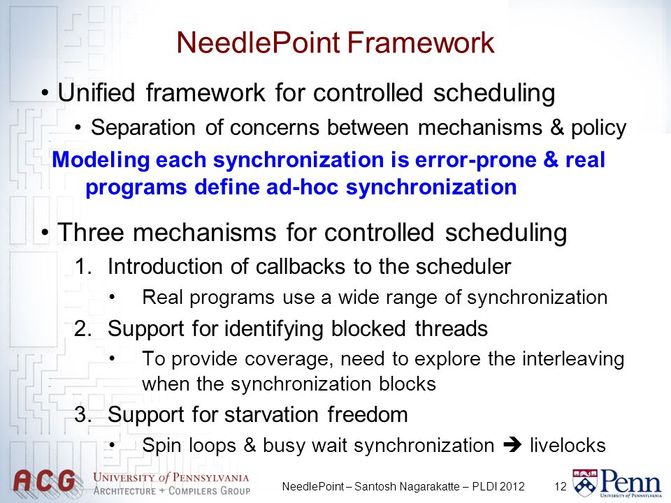 12 NeedlePoint Framework Unified framework for controlled scheduling Separation of concerns between mechanisms & policy Three mechanisms for controlled scheduling 1.Introduction of callbacks to the scheduler Real programs use a wide range of synchronization 2.Support for identifying blocked threads To provide coverage, need to explore the interleaving when the synchronization blocks 3.Support for starvation freedom Spin loops & busy wait synchronization livelocks NeedlePoint – Santosh Nagarakatte – PLDI 2012 Modeling each synchronization is error-prone & real programs define ad-hoc synchronization