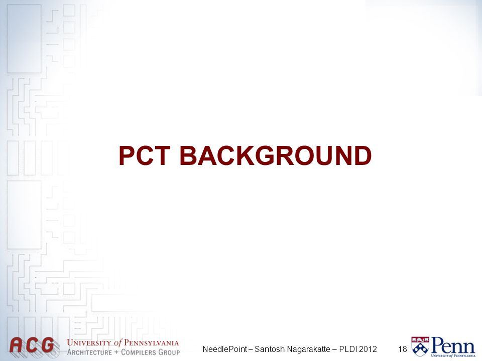 18 PCT BACKGROUND NeedlePoint – Santosh Nagarakatte – PLDI 2012