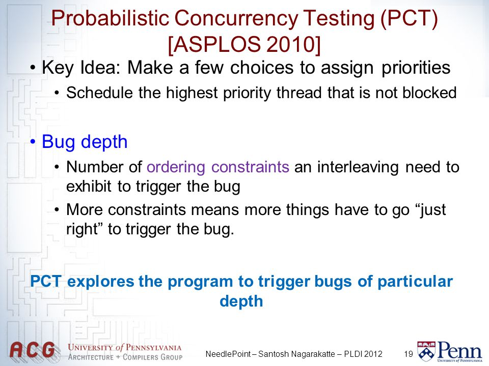 19 Probabilistic Concurrency Testing (PCT) [ASPLOS 2010] Key Idea: Make a few choices to assign priorities Schedule the highest priority thread that is not blocked Bug depth Number of ordering constraints an interleaving need to exhibit to trigger the bug More constraints means more things have to go just right to trigger the bug.