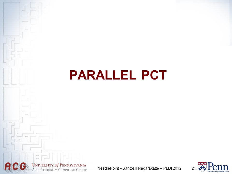 24 PARALLEL PCT NeedlePoint – Santosh Nagarakatte – PLDI 2012