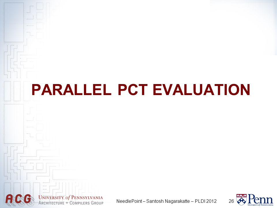 26 PARALLEL PCT EVALUATION NeedlePoint – Santosh Nagarakatte – PLDI 2012
